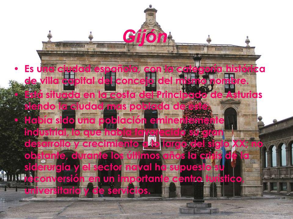 Gijón Es una ciudad española, con la categoría histórica de villa capital del concejo del mismo nombre. Está situada en la costa del Principado de Ast