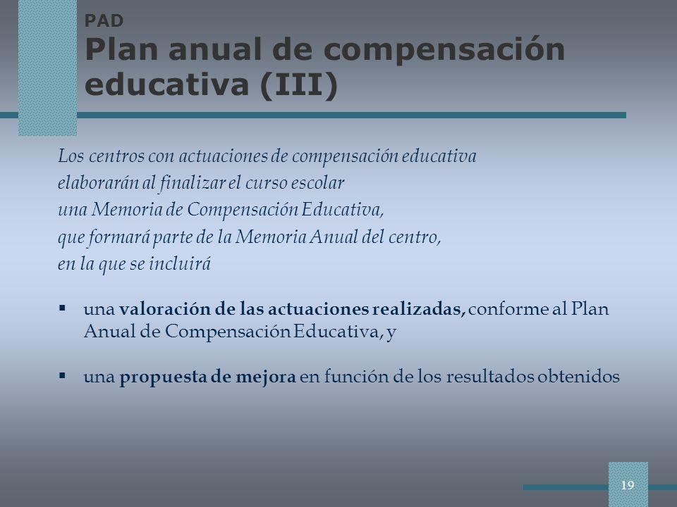 PAD Plan anual de compensación educativa (III) Los centros con actuaciones de compensación educativa elaborarán al finalizar el curso escolar una Memoria de Compensación Educativa, que formará parte de la Memoria Anual del centro, en la que se incluirá una valoración de las actuaciones realizadas, conforme al Plan Anual de Compensación Educativa, y una propuesta de mejora en función de los resultados obtenidos 19