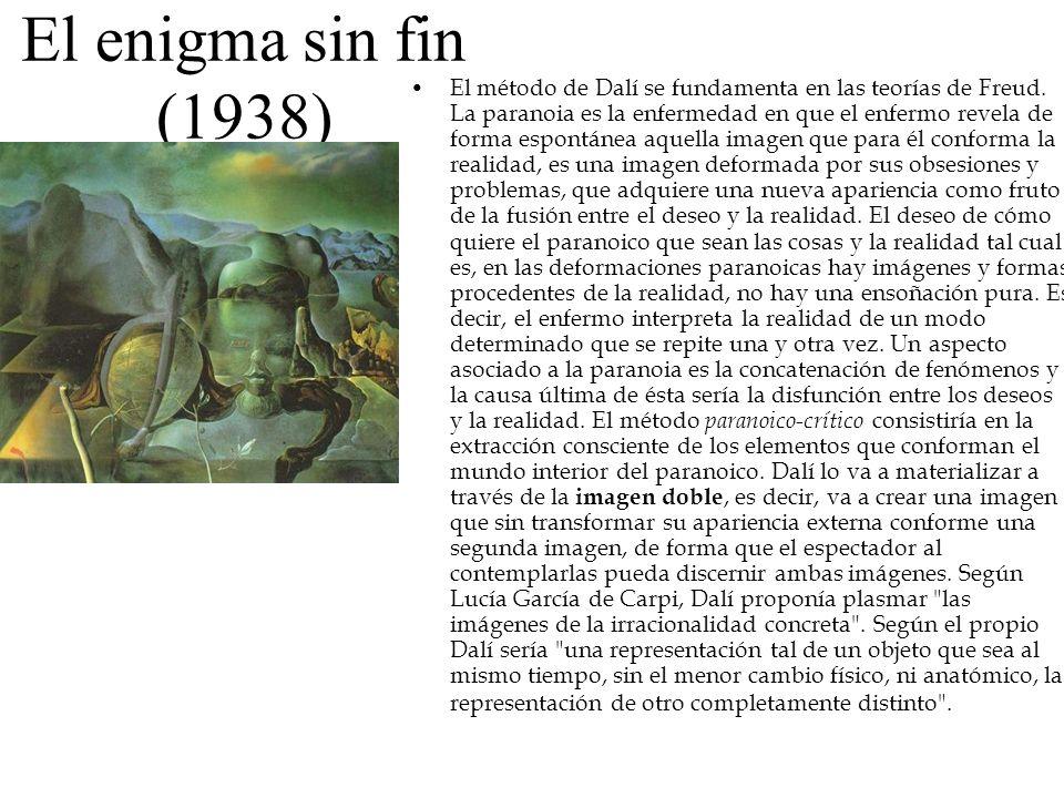El enigma sin fin (1938) El método de Dalí se fundamenta en las teorías de Freud. La paranoia es la enfermedad en que el enfermo revela de forma espon