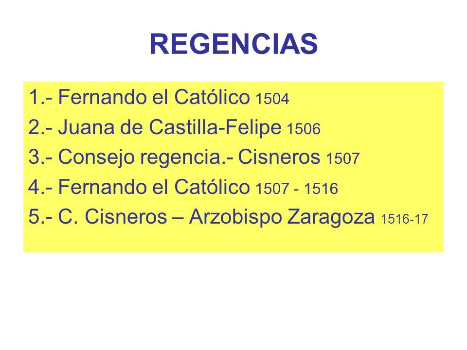 REGENCIAS 1.- Fernando el Católico 1504 2.- Juana de Castilla-Felipe 1506 3.- Consejo regencia.- Cisneros 1507 4.- Fernando el Católico 1507 - 1516 5.