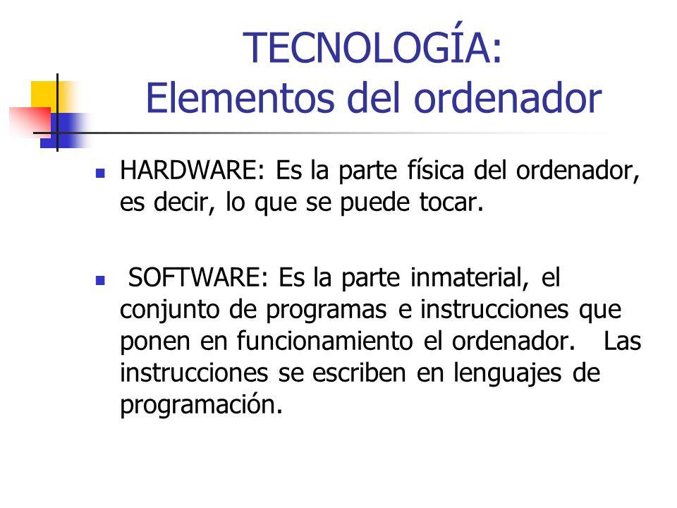 TECNOLOGÍA: Elementos del ordenador HARDWARE: Es la parte física del ordenador, es decir, lo que se puede tocar. SOFTWARE: Es la parte inmaterial, el