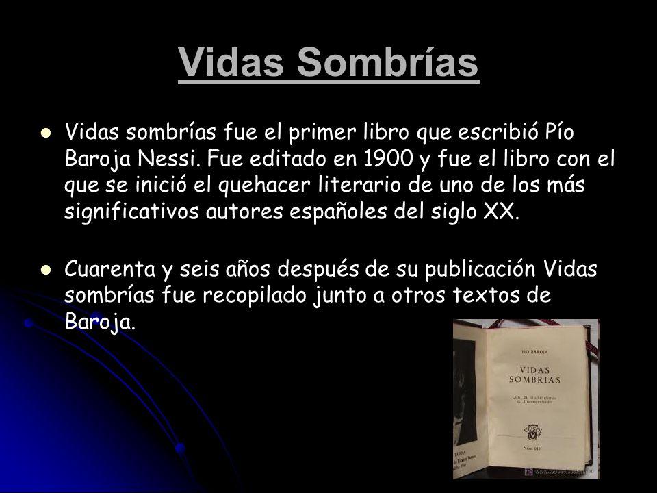 Vidas Sombrías Vidas sombrías fue el primer libro que escribió Pío Baroja Nessi. Fue editado en 1900 y fue el libro con el que se inició el quehacer l