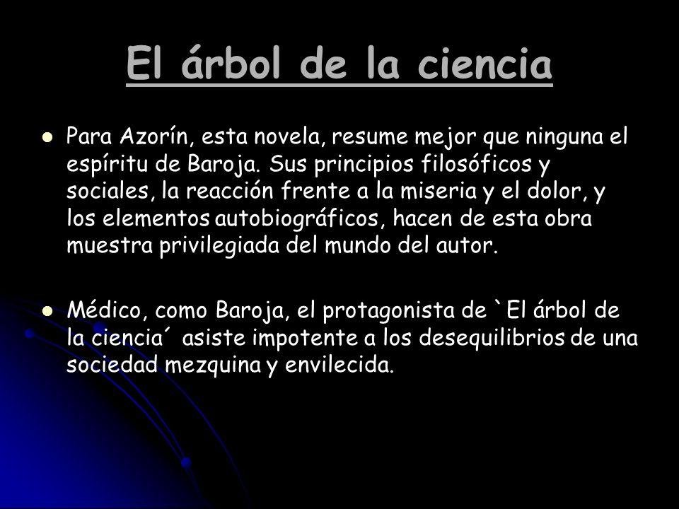 El árbol de la ciencia Para Azorín, esta novela, resume mejor que ninguna el espíritu de Baroja. Sus principios filosóficos y sociales, la reacción fr