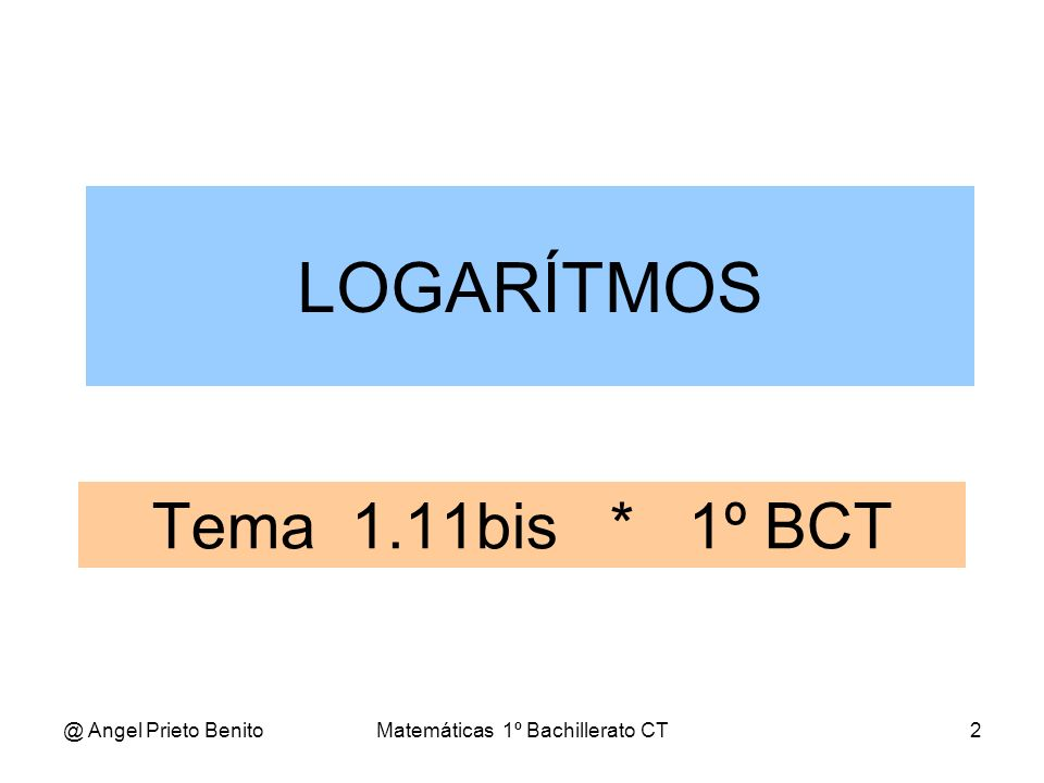 @ Angel Prieto BenitoMatemáticas 1º Bachillerato CT3 PROPIEDADES 1.-Dos números distintos tienen logaritmos distintos.