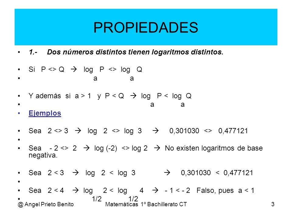 @ Angel Prieto BenitoMatemáticas 1º Bachillerato CT3 PROPIEDADES 1.-Dos números distintos tienen logaritmos distintos. Si P <> Q log P <> log Q a a Y