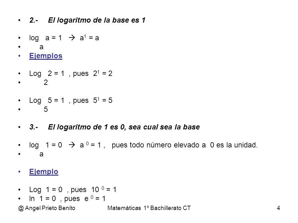 @ Angel Prieto BenitoMatemáticas 1º Bachillerato CT4 2.-El logaritmo de la base es 1 log a = 1 a 1 = a a Ejemplos Log 2 = 1, pues 2 1 = 2 2 Log 5 = 1,