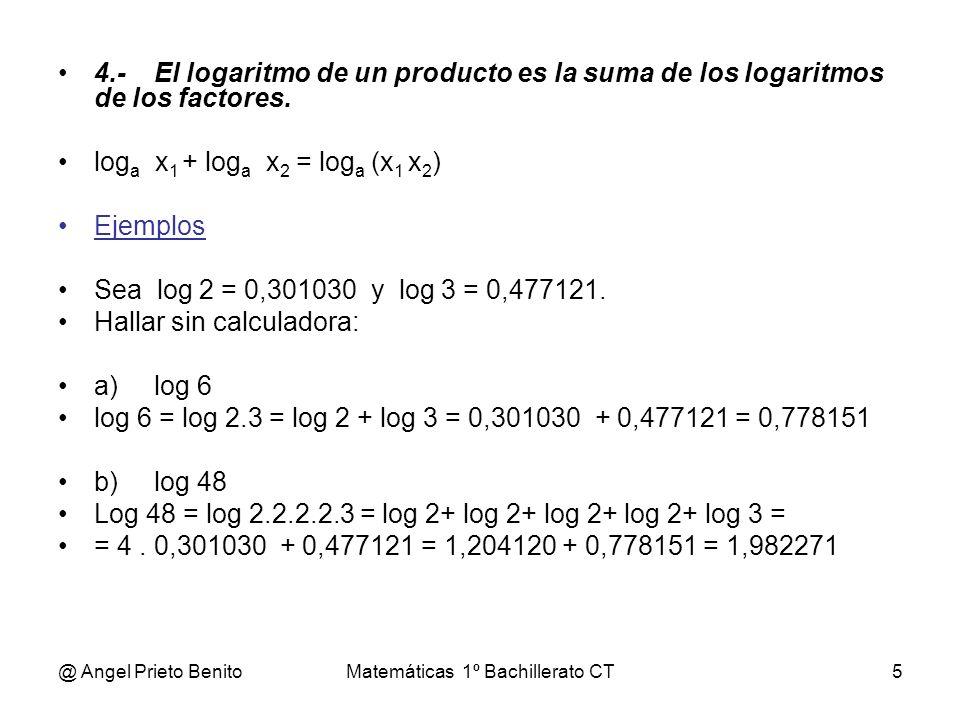 @ Angel Prieto BenitoMatemáticas 1º Bachillerato CT5 4.-El logaritmo de un producto es la suma de los logaritmos de los factores. log a x 1 + log a x