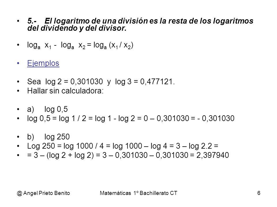 @ Angel Prieto BenitoMatemáticas 1º Bachillerato CT6 5.-El logaritmo de una división es la resta de los logaritmos del dividendo y del divisor. log a