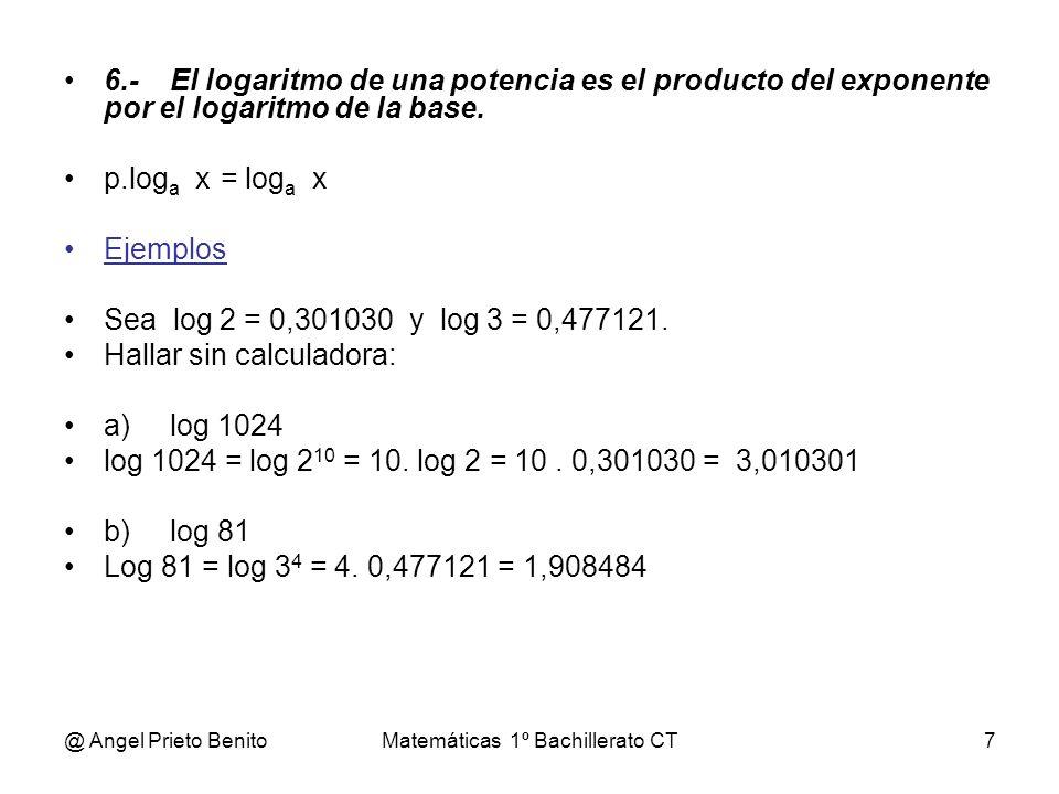 @ Angel Prieto BenitoMatemáticas 1º Bachillerato CT7 6.-El logaritmo de una potencia es el producto del exponente por el logaritmo de la base. p.log a