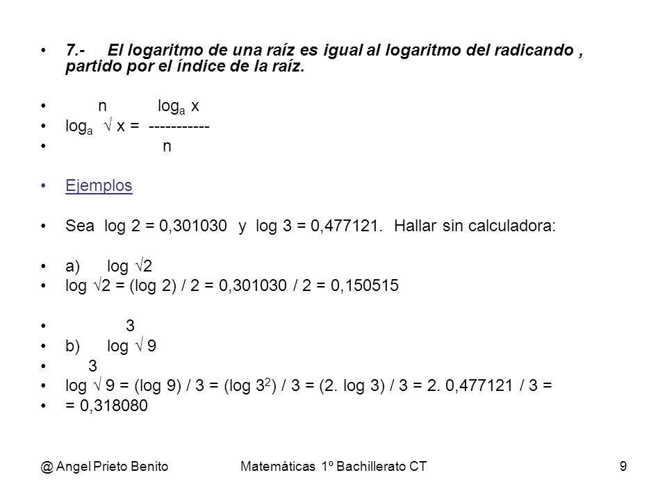 @ Angel Prieto BenitoMatemáticas 1º Bachillerato CT10 8.-El logaritmo de un número en una base cualquiera, a, es igual al logaritmo del mismo número en una base distinta, b, dividido por el logaritmo de la base, a, en base b.
