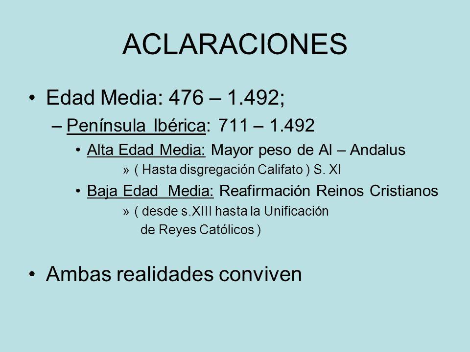 ACLARACIONES Edad Media: 476 – 1.492; –Península Ibérica: 711 – 1.492 Alta Edad Media: Mayor peso de Al – Andalus »( Hasta disgregación Califato ) S.