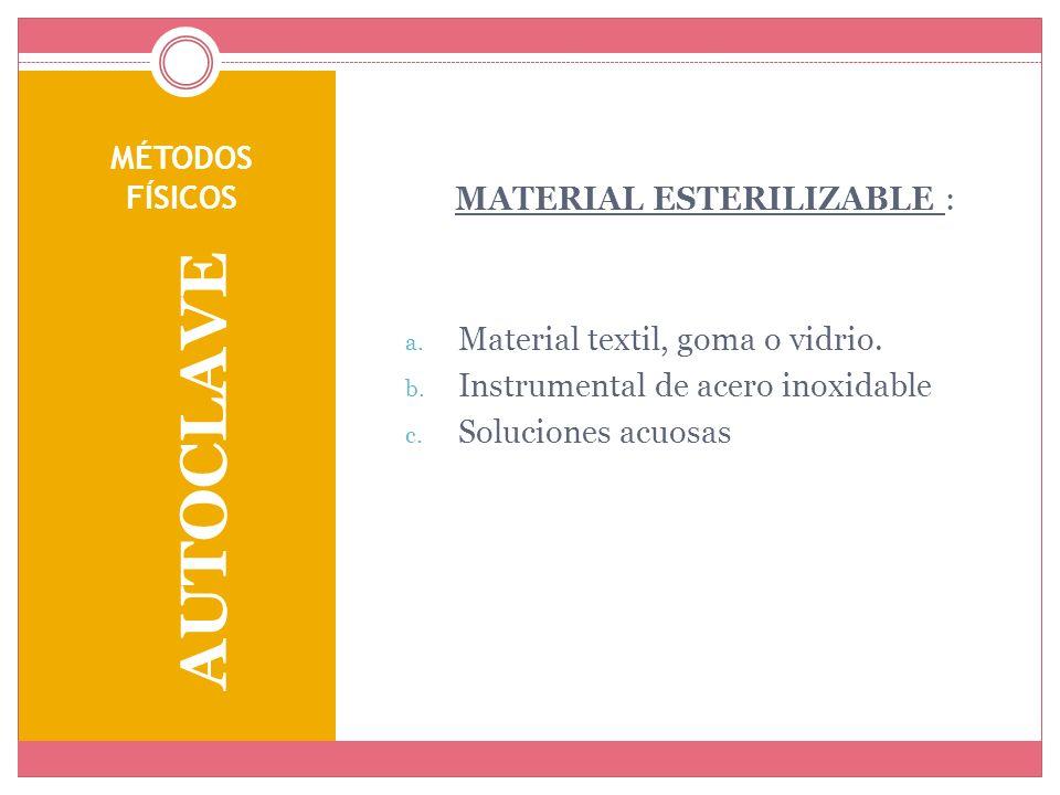 MÉTODOS FÍSICOS AUTOCLAVE MATERIAL ESTERILIZABLE : a. Material textil, goma o vidrio. b. Instrumental de acero inoxidable c. Soluciones acuosas