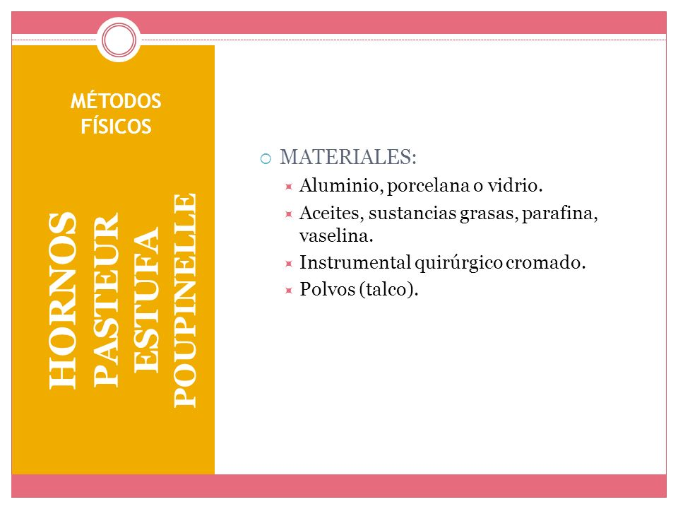 MÉTODOS FÍSICOS HORNOS PASTEUR ESTUFA POUPINELLE MATERIALES: Aluminio, porcelana o vidrio. Aceites, sustancias grasas, parafina, vaselina. Instrumenta