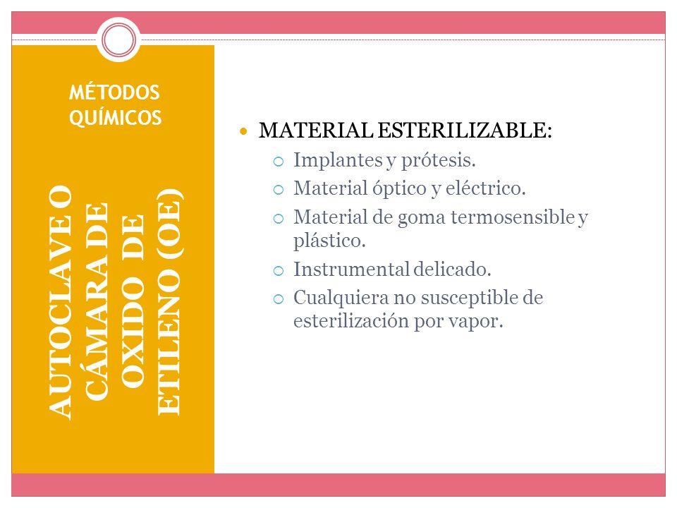 MÉTODOS QUÍMICOS AUTOCLAVE O CÁMARA DE OXIDO DE ETILENO (OE) MATERIAL ESTERILIZABLE: Implantes y prótesis. Material óptico y eléctrico. Material de go