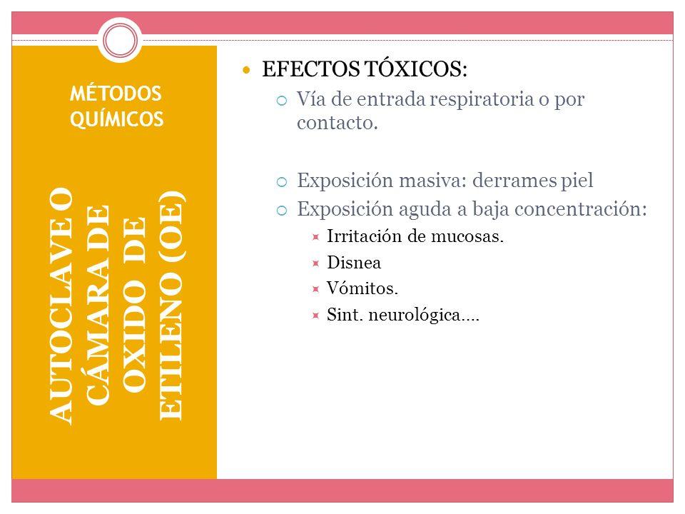 MÉTODOS QUÍMICOS AUTOCLAVE O CÁMARA DE OXIDO DE ETILENO (OE) EFECTOS TÓXICOS: Vía de entrada respiratoria o por contacto. Exposición masiva: derrames