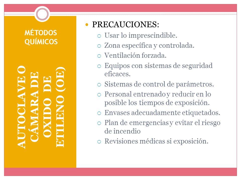 MÉTODOS QUÍMICOS AUTOCLAVE O CÁMARA DE OXIDO DE ETILENO (OE) PRECAUCIONES: Usar lo imprescindible. Zona específica y controlada. Ventilación forzada.