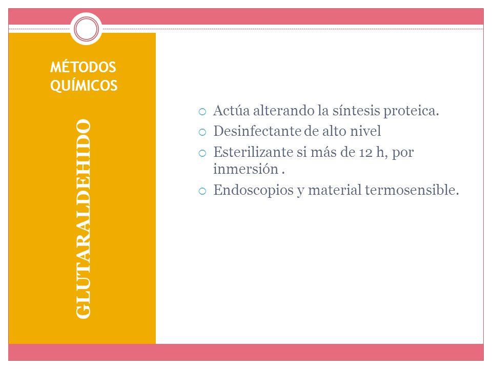 MÉTODOS QUÍMICOS GLUTARALDEHIDO Actúa alterando la síntesis proteica. Desinfectante de alto nivel Esterilizante si más de 12 h, por inmersión. Endosco