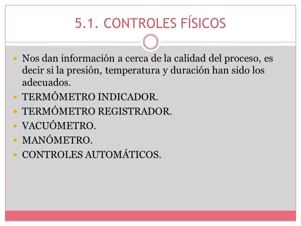 5.1. CONTROLES FÍSICOS Nos dan información a cerca de la calidad del proceso, es decir si la presión, temperatura y duración han sido los adecuados. T