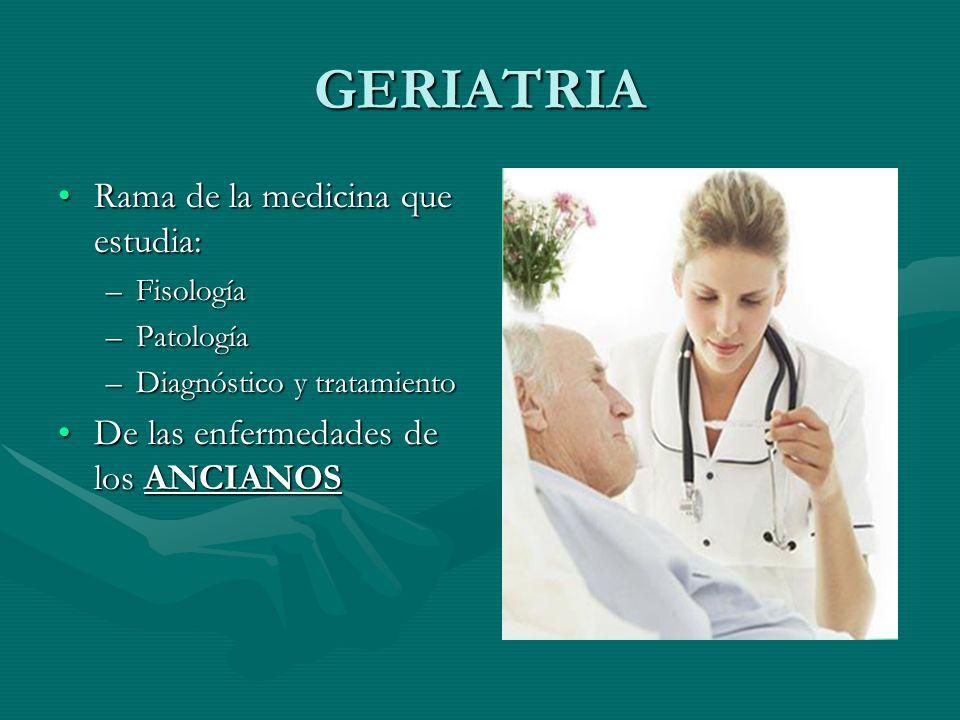 GERIATRIA Rama de la medicina que estudia:Rama de la medicina que estudia: –Fisología –Patología –Diagnóstico y tratamiento De las enfermedades de los