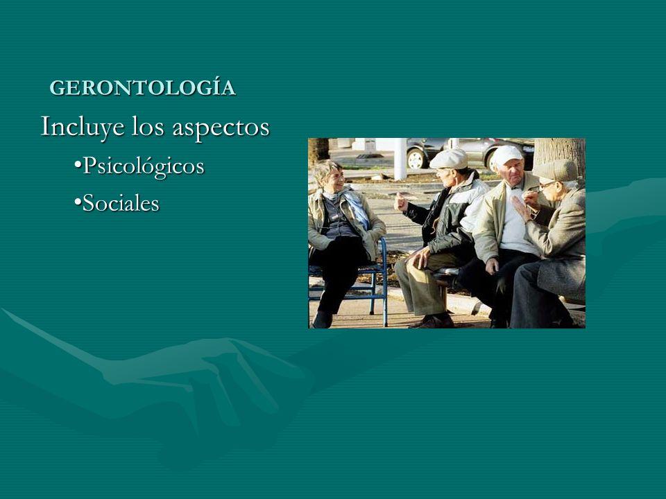 GERONTOLOGÍA Incluye los aspectos Psicológicos Sociales