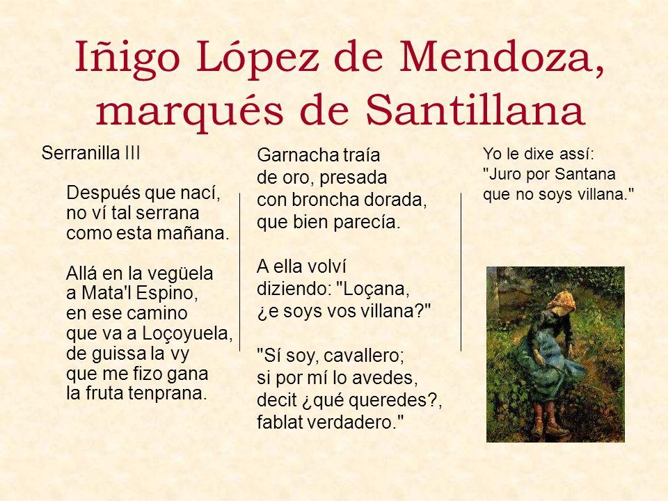 Iñigo López de Mendoza, marqués de Santillana Serranilla III Después que nací, no ví tal serrana como esta mañana. Allá en la vegüela a Mata'l Espino,
