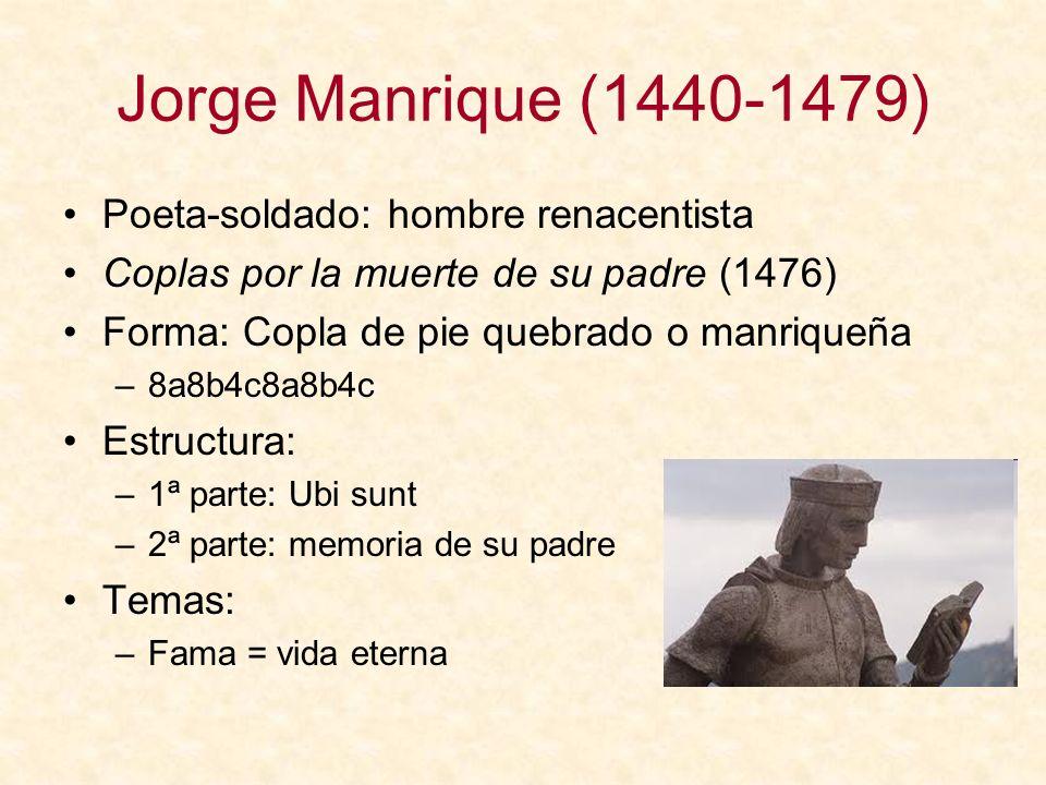 Jorge Manrique (1440-1479) Poeta-soldado: hombre renacentista Coplas por la muerte de su padre (1476) Forma: Copla de pie quebrado o manriqueña –8a8b4