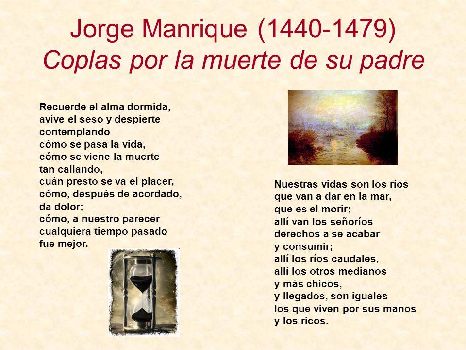 Jorge Manrique (1440-1479) Coplas por la muerte de su padre Recuerde el alma dormida, avive el seso y despierte contemplando cómo se pasa la vida, cóm