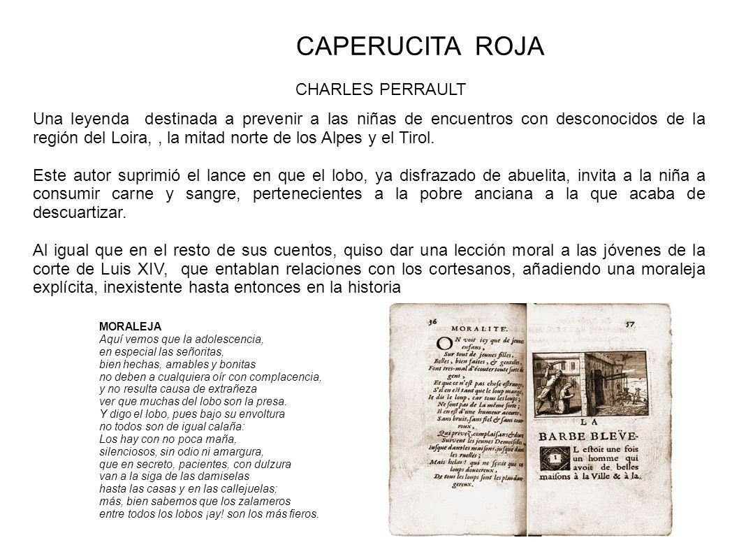 CAPERUCITA ROJA En 1812, los hermanos Grimm, partieron de tres fuentes: el cuento de Perrault de 1697 la segunda, una versión oral de una chica que había tenido acceso a una buena educación, y que, por tanto, es probable que conociera el escrito de Perrault una obra escrita en 1800 por el autor Ludwig Tieck, Leben und Tod des kleinen Rotkäppchens: eine Tragödie ( Vida y muerte de la pequeña Caperucita Roja.