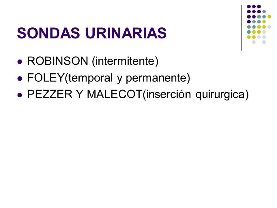 SONDAS URINARIAS ROBINSON (intermitente) FOLEY(temporal y permanente) PEZZER Y MALECOT(inserción quirurgica)