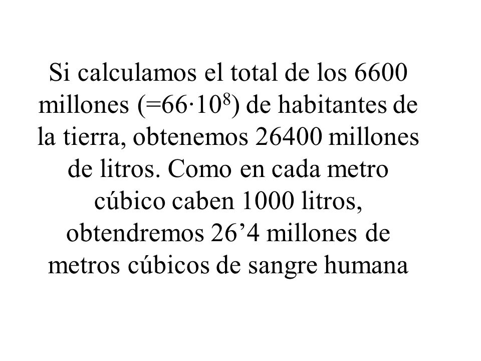 Si calculamos el total de los 6600 millones (=66·10 8 ) de habitantes de la tierra, obtenemos 26400 millones de litros. Como en cada metro cúbico cabe