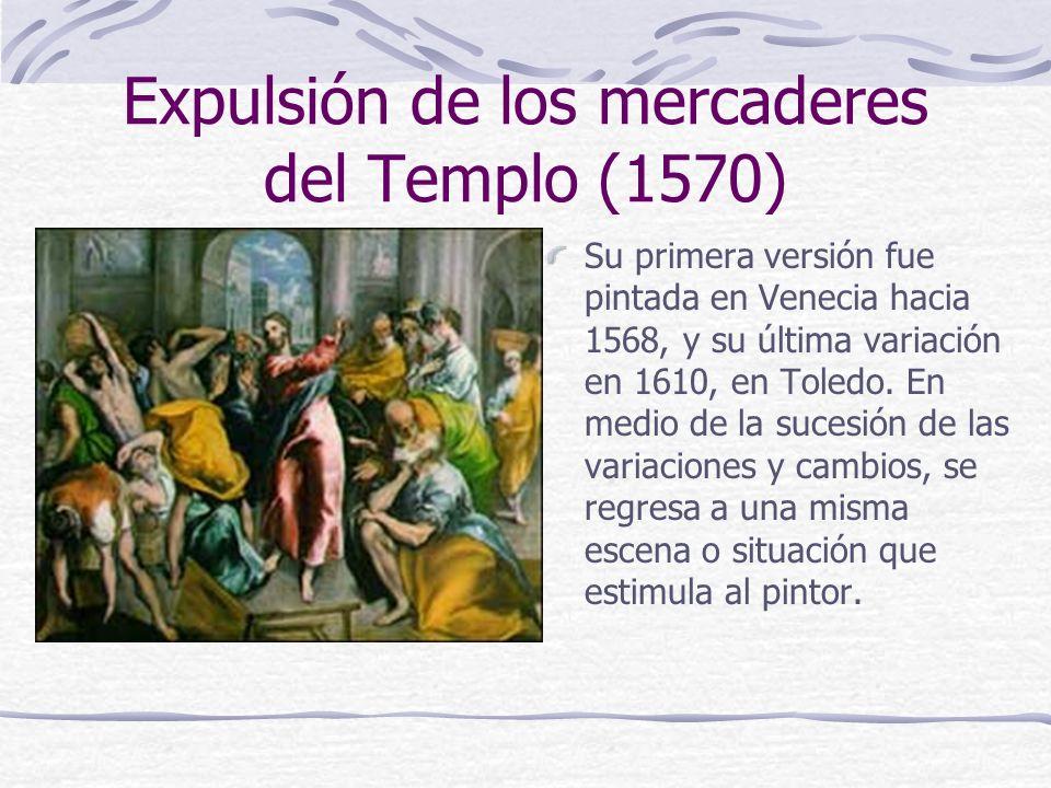 Expulsión de los mercaderes del Templo (1570) Su primera versión fue pintada en Venecia hacia 1568, y su última variación en 1610, en Toledo. En medio