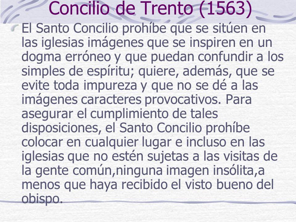 Concilio de Trento (1563) El Santo Concilio prohíbe que se sitúen en las iglesias imágenes que se inspiren en un dogma erróneo y que puedan confundir