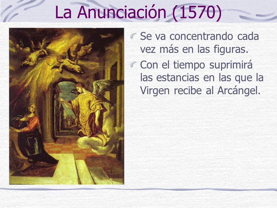 La Anunciación (1570) Se va concentrando cada vez más en las figuras. Con el tiempo suprimirá las estancias en las que la Virgen recibe al Arcángel.
