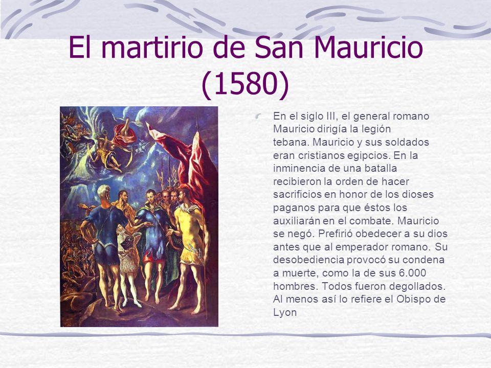 El martirio de San Mauricio (1580) En el siglo III, el general romano Mauricio dirigía la legión tebana. Mauricio y sus soldados eran cristianos egipc