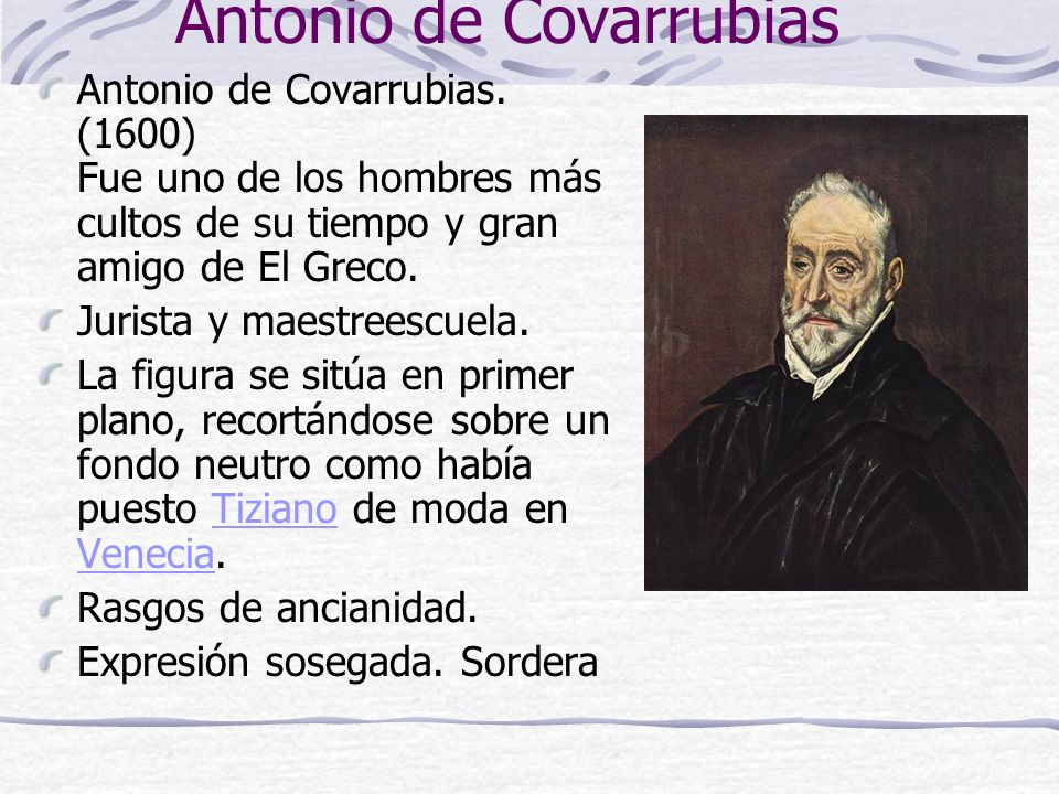 Antonio de Covarrubias Antonio de Covarrubias. (1600) Fue uno de los hombres más cultos de su tiempo y gran amigo de El Greco. Jurista y maestreescuel
