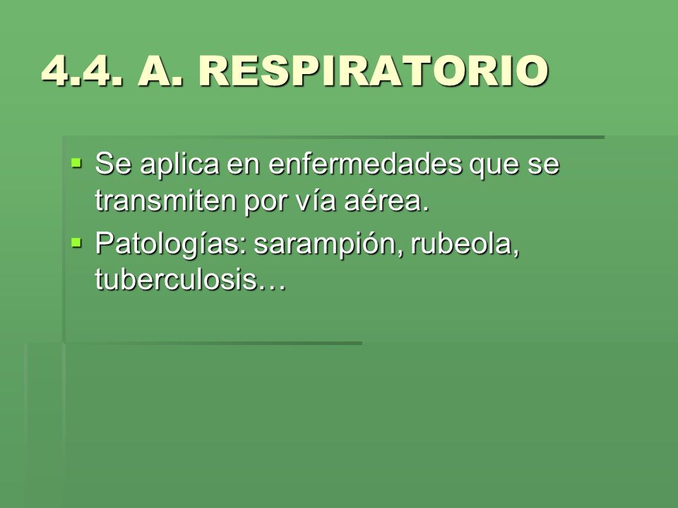 4.4. A. RESPIRATORIO Se aplica en enfermedades que se transmiten por vía aérea. Se aplica en enfermedades que se transmiten por vía aérea. Patologías:
