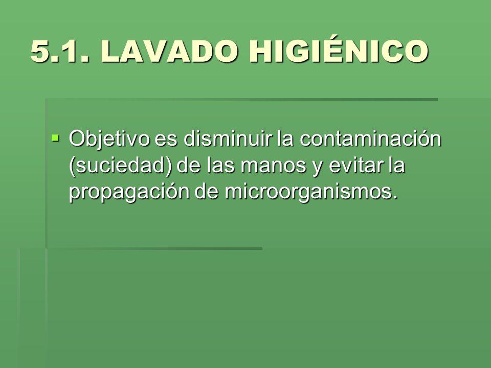 5.1. LAVADO HIGIÉNICO Objetivo es disminuir la contaminación (suciedad) de las manos y evitar la propagación de microorganismos. Objetivo es disminuir