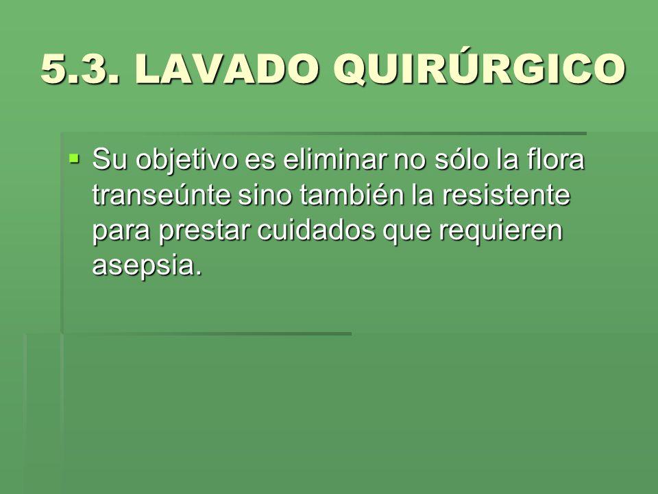 5.3. LAVADO QUIRÚRGICO Su objetivo es eliminar no sólo la flora transeúnte sino también la resistente para prestar cuidados que requieren asepsia. Su
