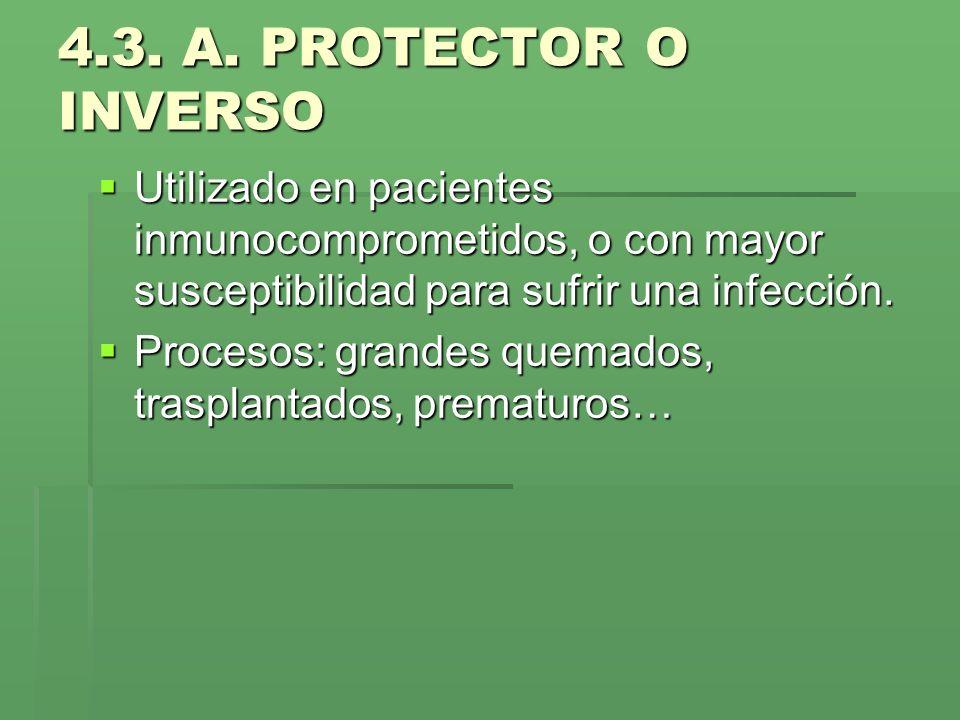 4.3. A. PROTECTOR O INVERSO Utilizado en pacientes inmunocomprometidos, o con mayor susceptibilidad para sufrir una infección. Utilizado en pacientes