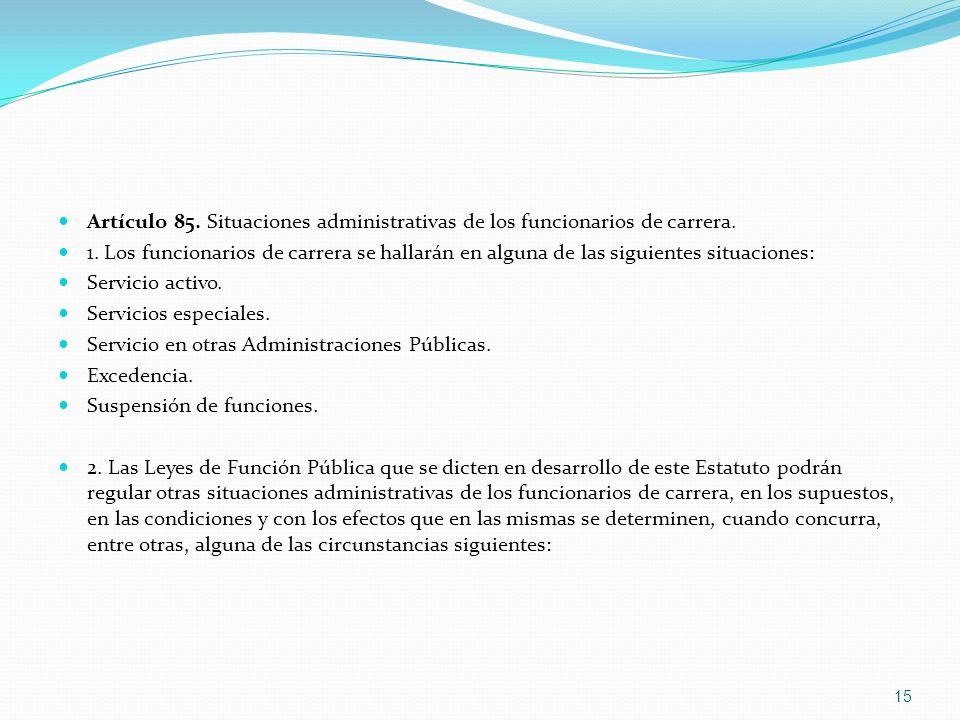Artículo 85. Situaciones administrativas de los funcionarios de carrera. 1. Los funcionarios de carrera se hallarán en alguna de las siguientes situac