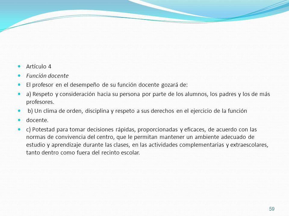 Artículo 4 Función docente El profesor en el desempeño de su función docente gozará de: a) Respeto y consideración hacia su persona por parte de los a