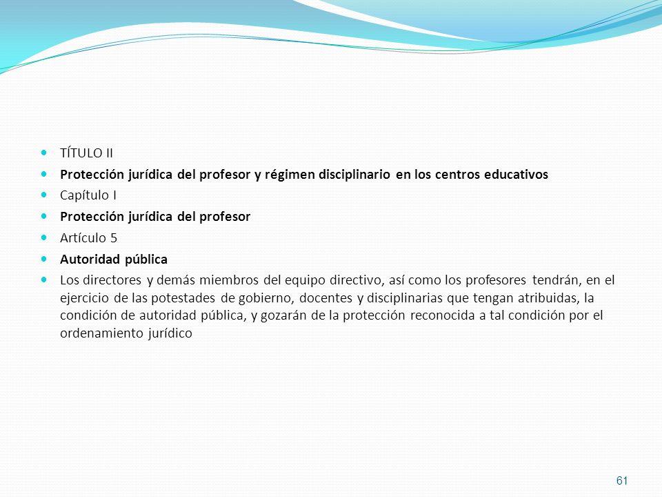 TÍTULO II Protección jurídica del profesor y régimen disciplinario en los centros educativos Capítulo I Protección jurídica del profesor Artículo 5 Au