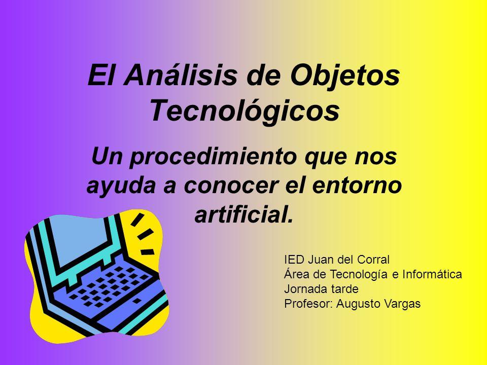 El Análisis de Objetos Tecnológicos Un procedimiento que nos ayuda a conocer el entorno artificial. IED Juan del Corral Área de Tecnología e Informáti