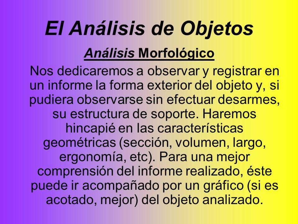 El Análisis de Objetos Análisis Morfológico Nos dedicaremos a observar y registrar en un informe la forma exterior del objeto y, si pudiera observarse