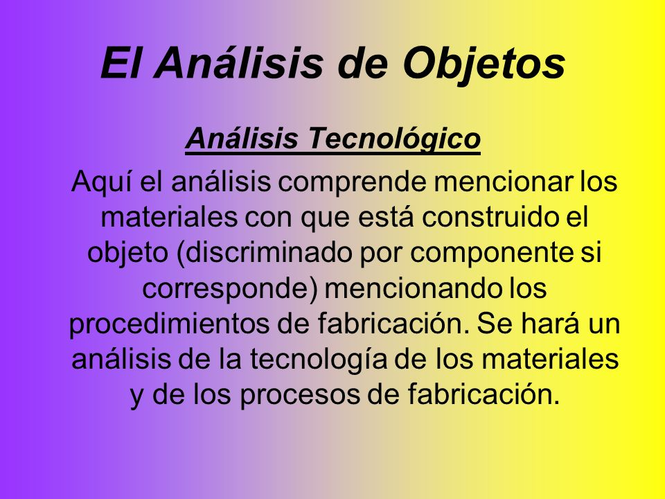 El Análisis de Objetos Análisis Tecnológico Aquí el análisis comprende mencionar los materiales con que está construido el objeto (discriminado por co