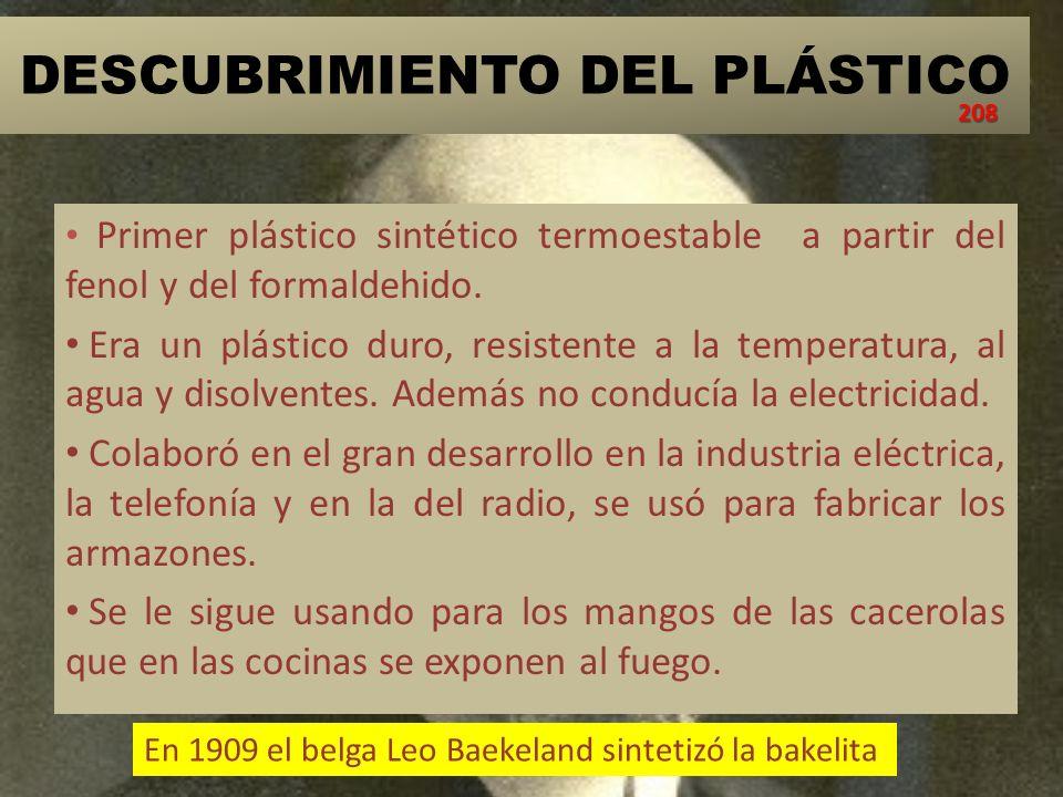 DESCUBRIMIENTO DEL PLÁSTICO Primer plástico sintético termoestable a partir del fenol y del formaldehido. Era un plástico duro, resistente a la temper