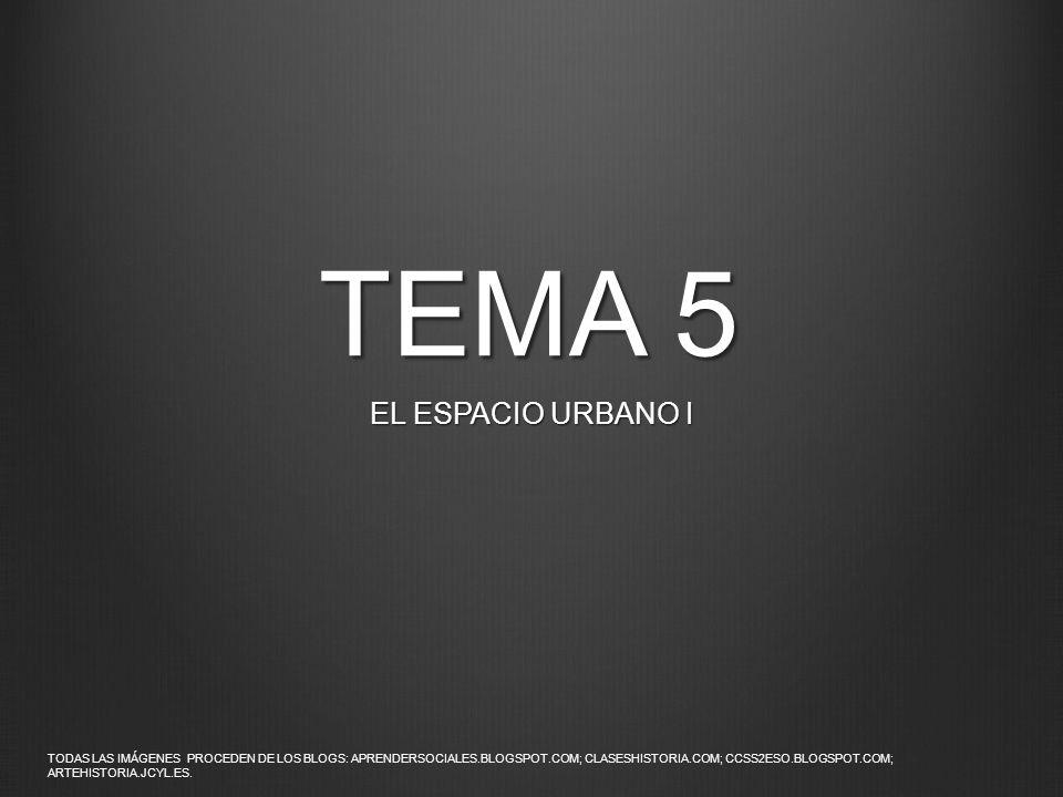 TEMA 5 EL ESPACIO URBANO I TODAS LAS IMÁGENES PROCEDEN DE LOS BLOGS: APRENDERSOCIALES.BLOGSPOT.COM; CLASESHISTORIA.COM; CCSS2ESO.BLOGSPOT.COM; ARTEHIS