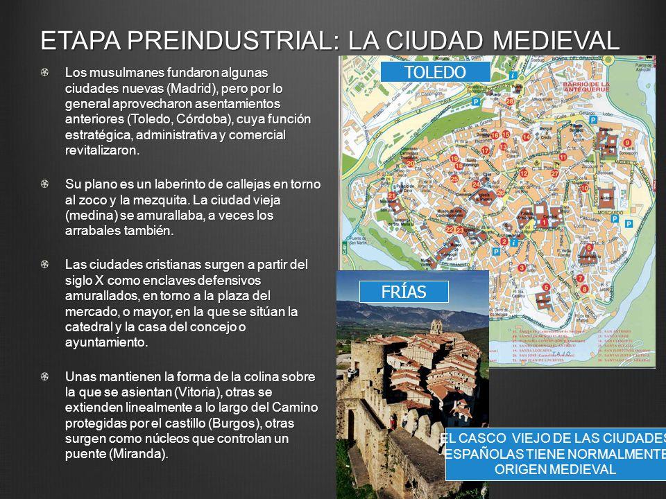 ETAPA PREINDUSTRIAL: LA CIUDAD MEDIEVAL Los musulmanes fundaron algunas ciudades nuevas (Madrid), pero por lo general aprovecharon asentamientos anter