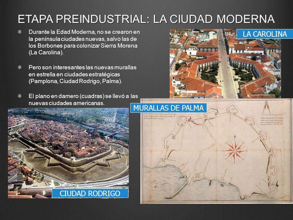 ETAPA PREINDUSTRIAL: LA CIUDAD MODERNA Durante la Edad Moderna, no se crearon en la península ciudades nuevas, salvo las de los Borbones para coloniza