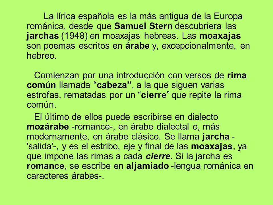 La lírica española es la más antigua de la Europa románica, desde que Samuel Stern descubriera las jarchas (1948) en moaxajas hebreas. Las moaxajas so